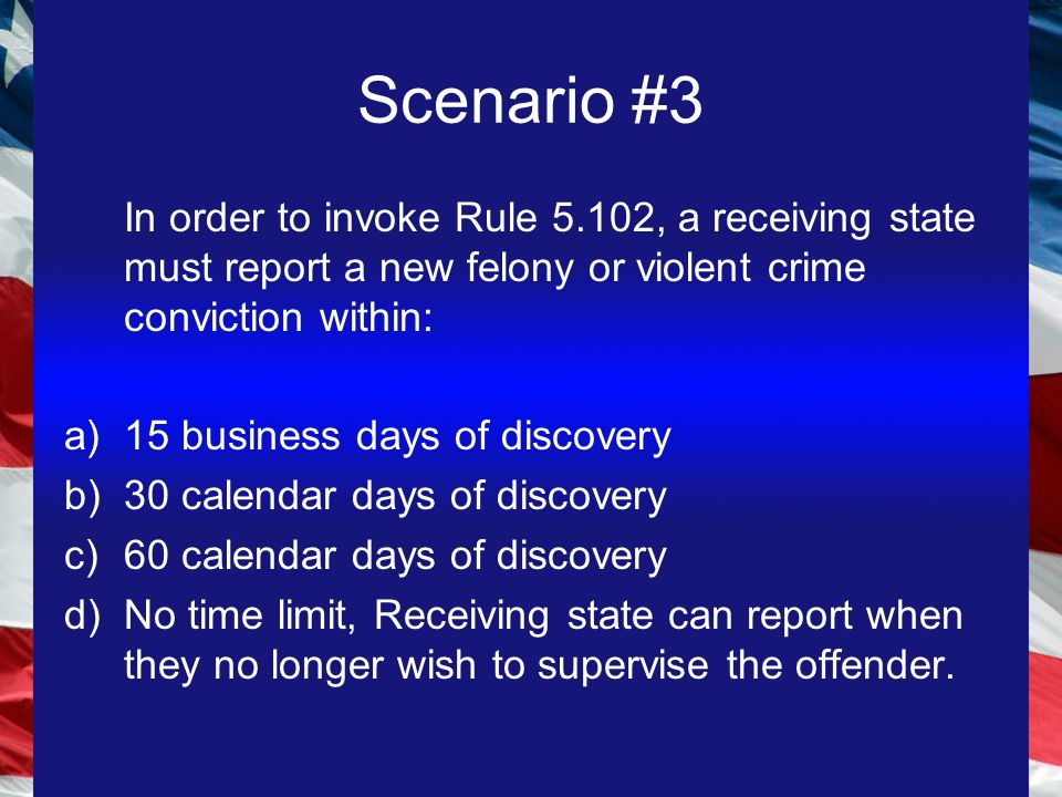Scenario #3 In order to invoke Rule 5.102, a receiving state must report a new felony or violent crime conviction within: a)15 business days of discovery b)30 calendar days of discovery c)60 calendar days of discovery d)No time limit, Receiving state can report when they no longer wish to supervise the offender.