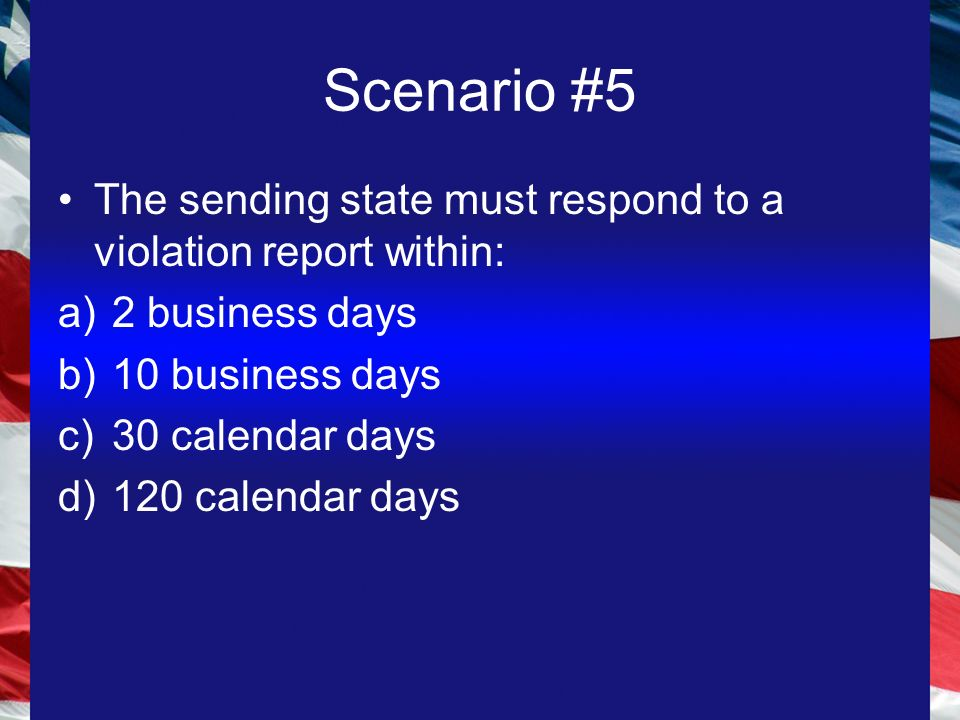 Scenario #5 The sending state must respond to a violation report within: a)2 business days b)10 business days c)30 calendar days d)120 calendar days