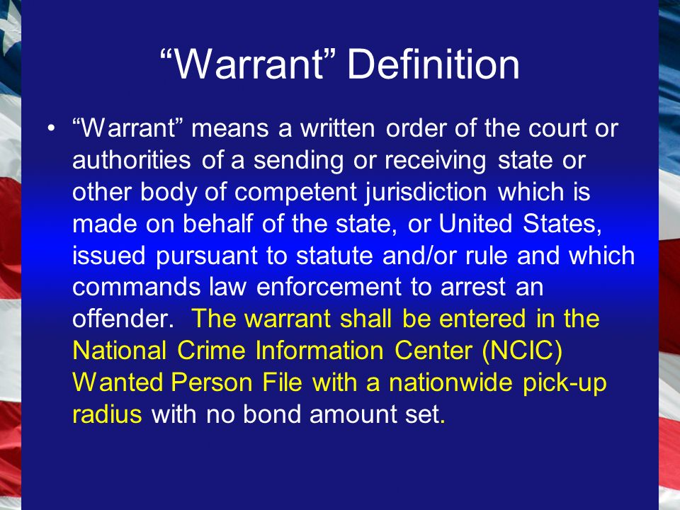 Warrant Definition Warrant means a written order of the court or authorities of a sending or receiving state or other body of competent jurisdiction which is made on behalf of the state, or United States, issued pursuant to statute and/or rule and which commands law enforcement to arrest an offender.