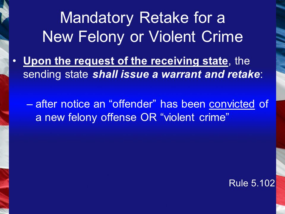 Mandatory Retake for a New Felony or Violent Crime Upon the request of the receiving state, the sending state shall issue a warrant and retake: –after notice an offender has been convicted of a new felony offense OR violent crime Rule 5.102