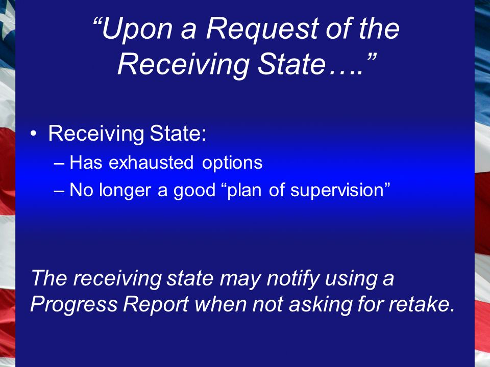 Upon a Request of the Receiving State…. Receiving State: –Has exhausted options –No longer a good plan of supervision The receiving state may notify using a Progress Report when not asking for retake.