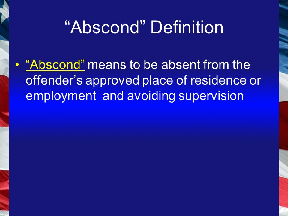 Abscond Definition Abscond means to be absent from the offender's approved place of residence or employment and avoiding supervision