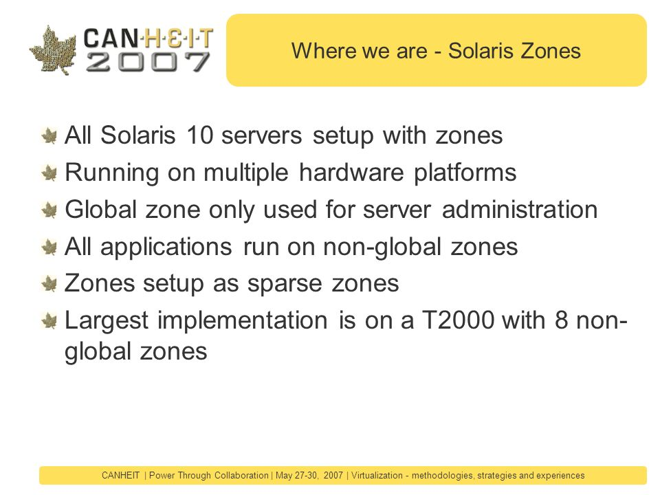 CANHEIT | Power Through Collaboration | May 27-30, 2007 | Virtualization - methodologies, strategies and experiences Where we are - Solaris Zones All Solaris 10 servers setup with zones Running on multiple hardware platforms Global zone only used for server administration All applications run on non-global zones Zones setup as sparse zones Largest implementation is on a T2000 with 8 non- global zones