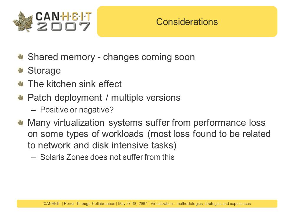 CANHEIT | Power Through Collaboration | May 27-30, 2007 | Virtualization - methodologies, strategies and experiences Considerations Shared memory - changes coming soon Storage The kitchen sink effect Patch deployment / multiple versions –Positive or negative.