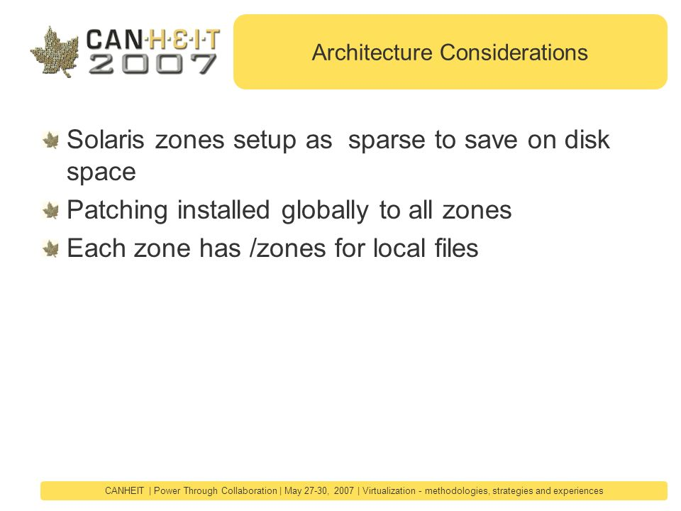 CANHEIT | Power Through Collaboration | May 27-30, 2007 | Virtualization - methodologies, strategies and experiences Architecture Considerations Solaris zones setup as sparse to save on disk space Patching installed globally to all zones Each zone has /zones for local files