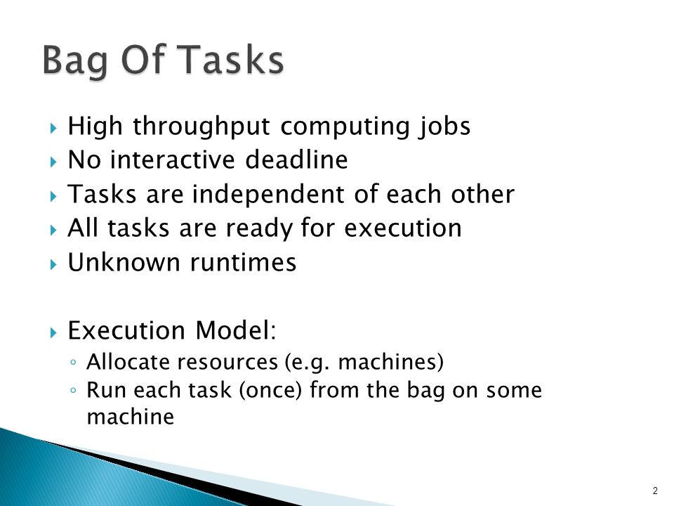  High throughput computing jobs  No interactive deadline  Tasks are independent of each other  All tasks are ready for execution  Unknown runtimes  Execution Model: ◦ Allocate resources (e.g.