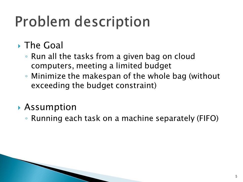  The Goal ◦ Run all the tasks from a given bag on cloud computers, meeting a limited budget ◦ Minimize the makespan of the whole bag (without exceeding the budget constraint)  Assumption ◦ Running each task on a machine separately (FIFO) 5