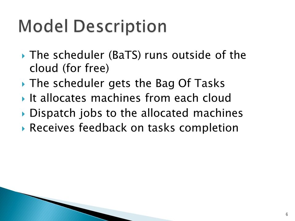  The scheduler (BaTS) runs outside of the cloud (for free)  The scheduler gets the Bag Of Tasks  It allocates machines from each cloud  Dispatch jobs to the allocated machines  Receives feedback on tasks completion 6