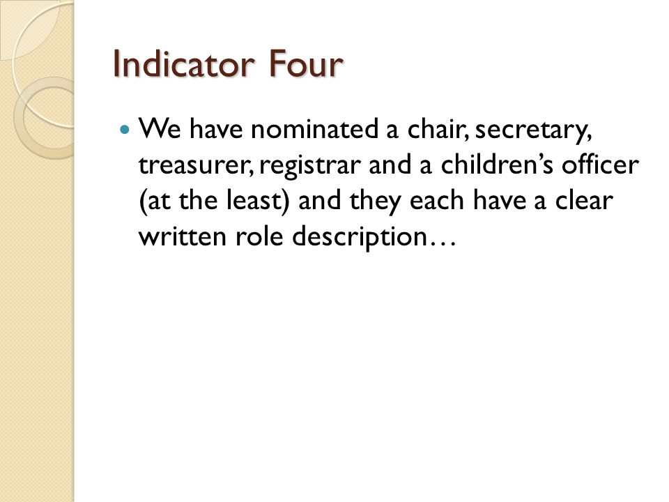 Indicator Four We have nominated a chair, secretary, treasurer, registrar and a children's officer (at the least) and they each have a clear written role description…
