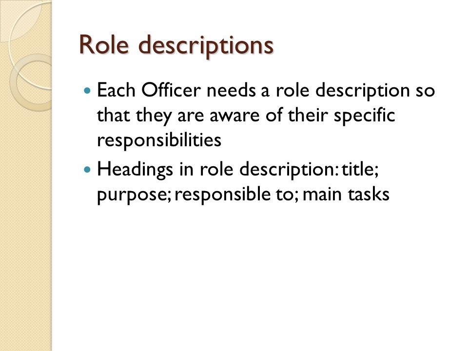 Role descriptions Each Officer needs a role description so that they are aware of their specific responsibilities Headings in role description: title; purpose; responsible to; main tasks