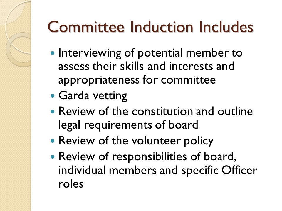 Committee Induction Includes Interviewing of potential member to assess their skills and interests and appropriateness for committee Garda vetting Review of the constitution and outline legal requirements of board Review of the volunteer policy Review of responsibilities of board, individual members and specific Officer roles
