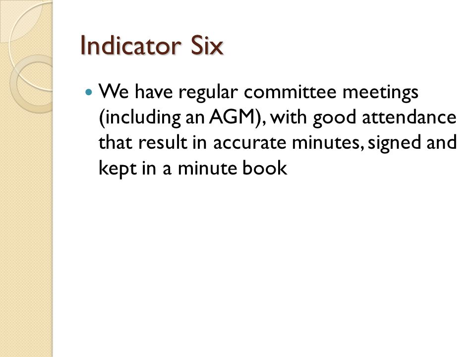 Indicator Six We have regular committee meetings (including an AGM), with good attendance that result in accurate minutes, signed and kept in a minute book