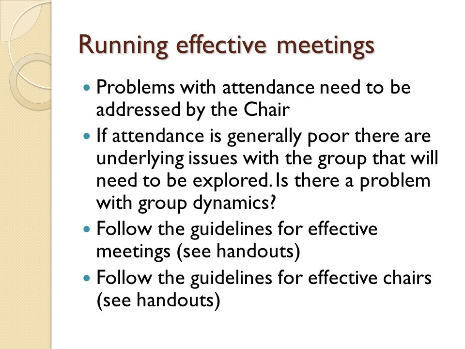 Running effective meetings Problems with attendance need to be addressed by the Chair If attendance is generally poor there are underlying issues with the group that will need to be explored.