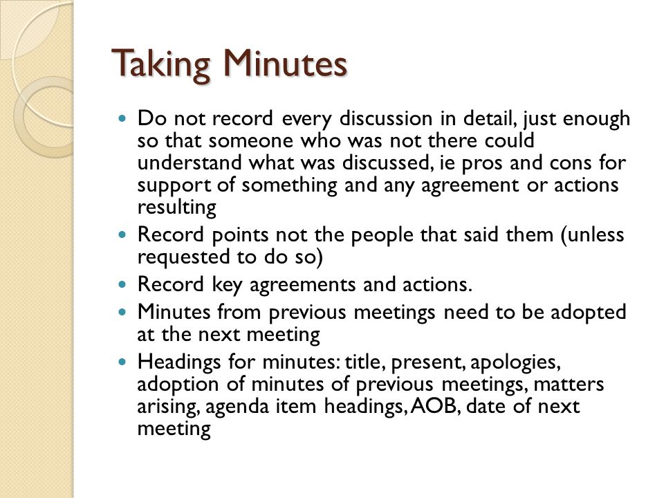 Taking Minutes Do not record every discussion in detail, just enough so that someone who was not there could understand what was discussed, ie pros and cons for support of something and any agreement or actions resulting Record points not the people that said them (unless requested to do so) Record key agreements and actions.
