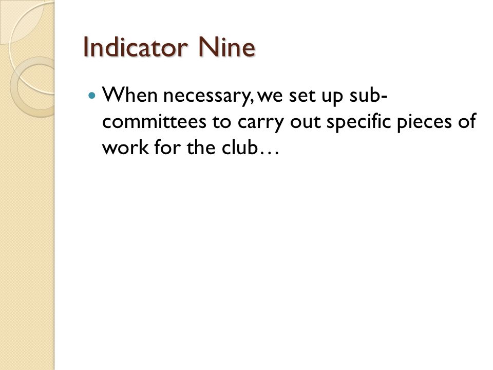 Indicator Nine When necessary, we set up sub- committees to carry out specific pieces of work for the club…