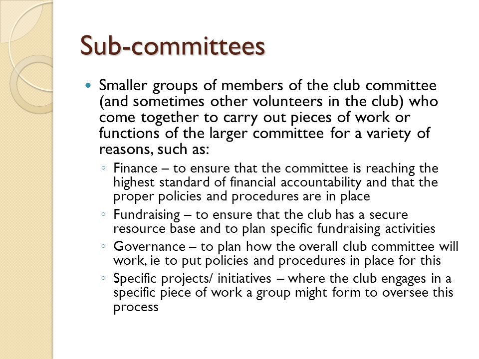 Sub-committees Smaller groups of members of the club committee (and sometimes other volunteers in the club) who come together to carry out pieces of work or functions of the larger committee for a variety of reasons, such as: ◦ Finance – to ensure that the committee is reaching the highest standard of financial accountability and that the proper policies and procedures are in place ◦ Fundraising – to ensure that the club has a secure resource base and to plan specific fundraising activities ◦ Governance – to plan how the overall club committee will work, ie to put policies and procedures in place for this ◦ Specific projects/ initiatives – where the club engages in a specific piece of work a group might form to oversee this process