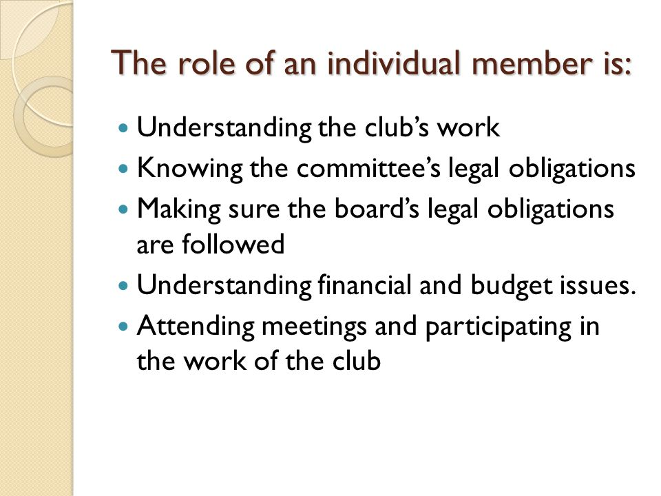 The role of an individual member is: Understanding the club's work Knowing the committee's legal obligations Making sure the board's legal obligations are followed Understanding financial and budget issues.