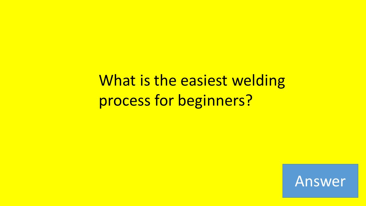 What is the easiest welding process for beginners Answer