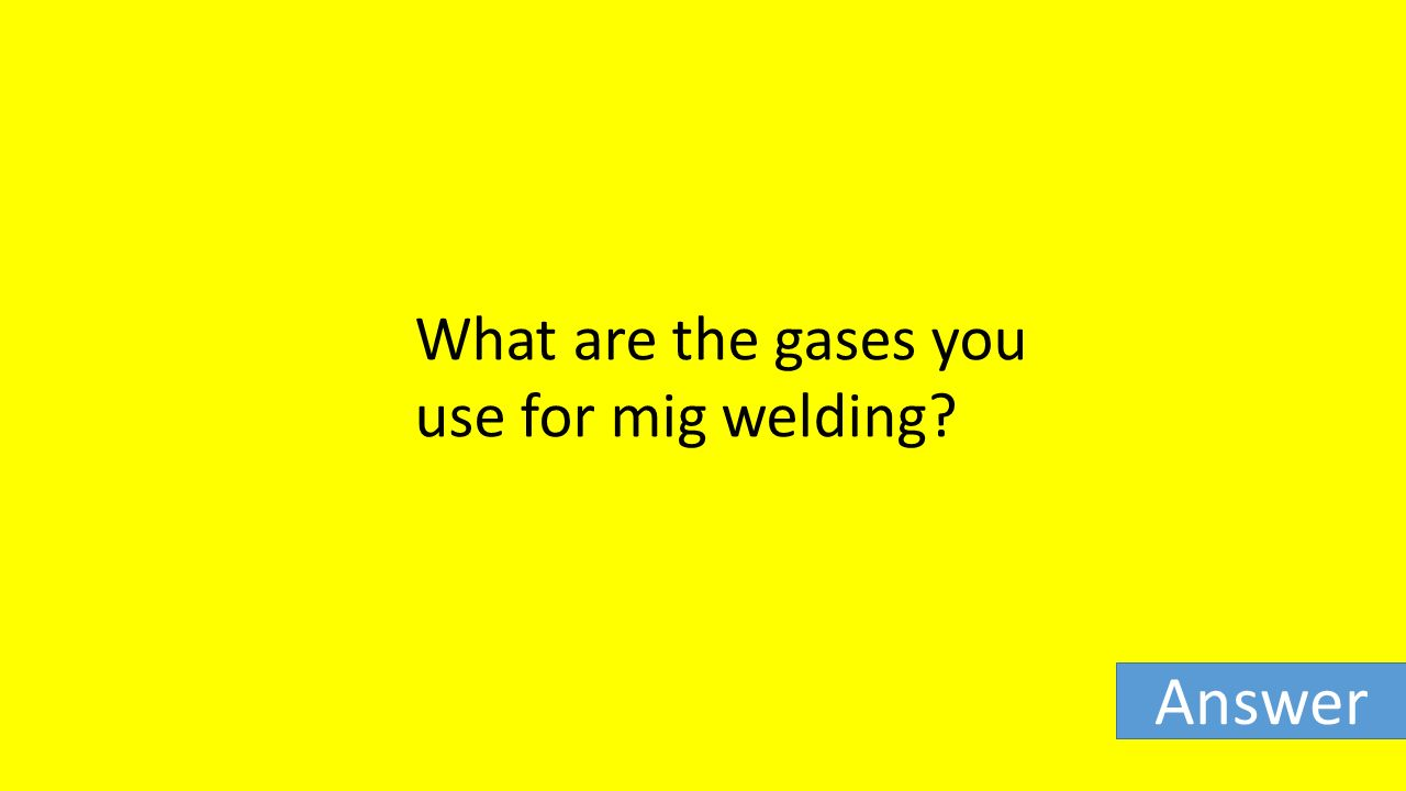 What are the gases you use for mig welding Answer