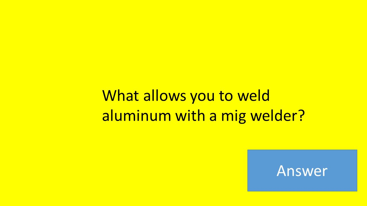 What allows you to weld aluminum with a mig welder Answer