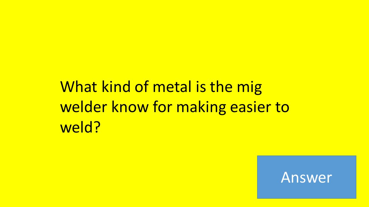 What kind of metal is the mig welder know for making easier to weld Answer