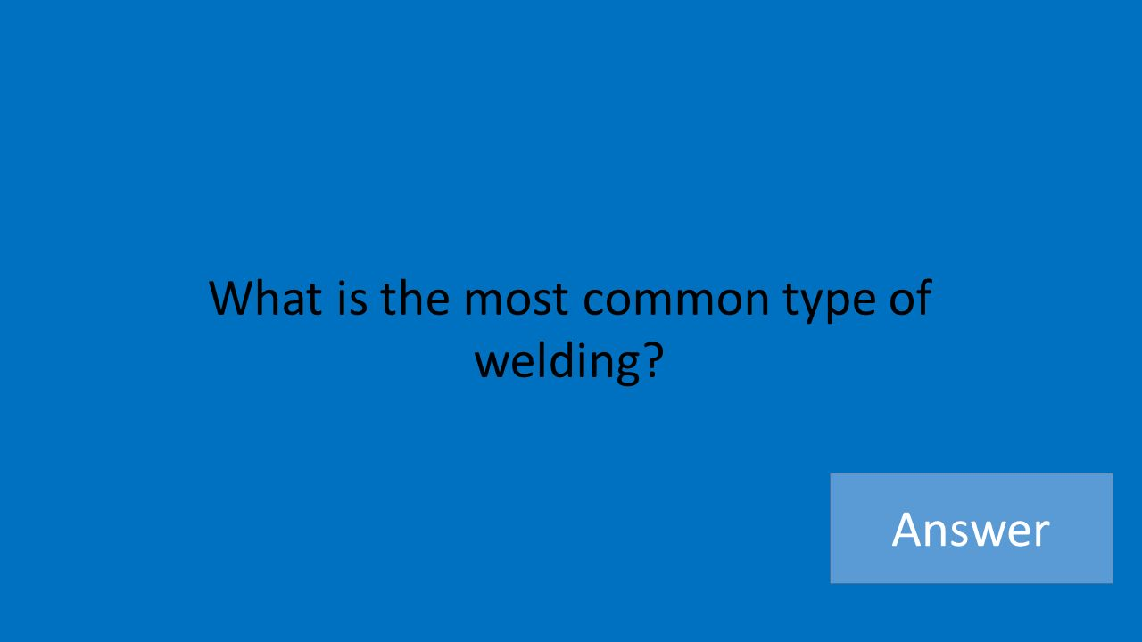 What is the most common type of welding Answer