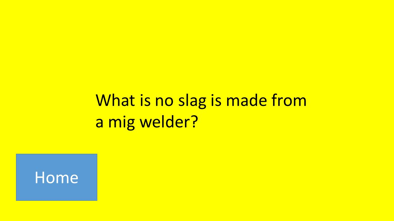 What is no slag is made from a mig welder Home