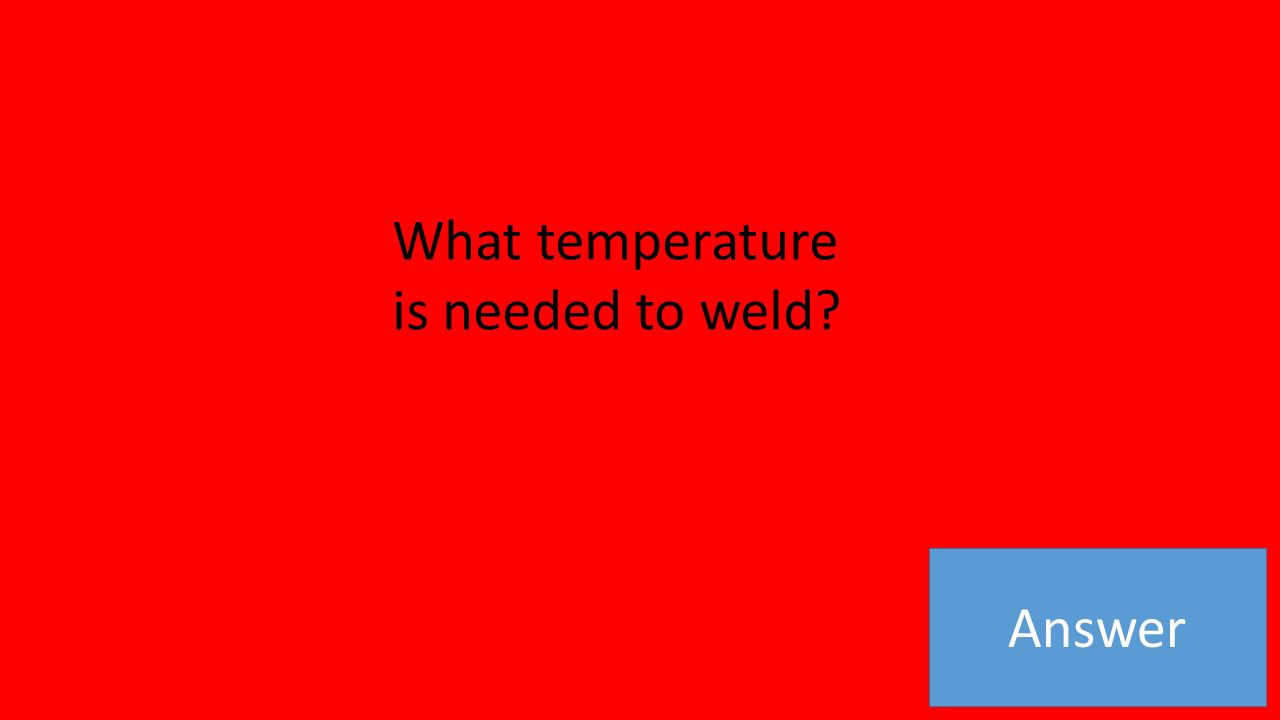 Answer What temperature is needed to weld
