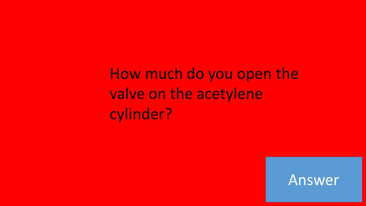 Answer How much do you open the valve on the acetylene cylinder