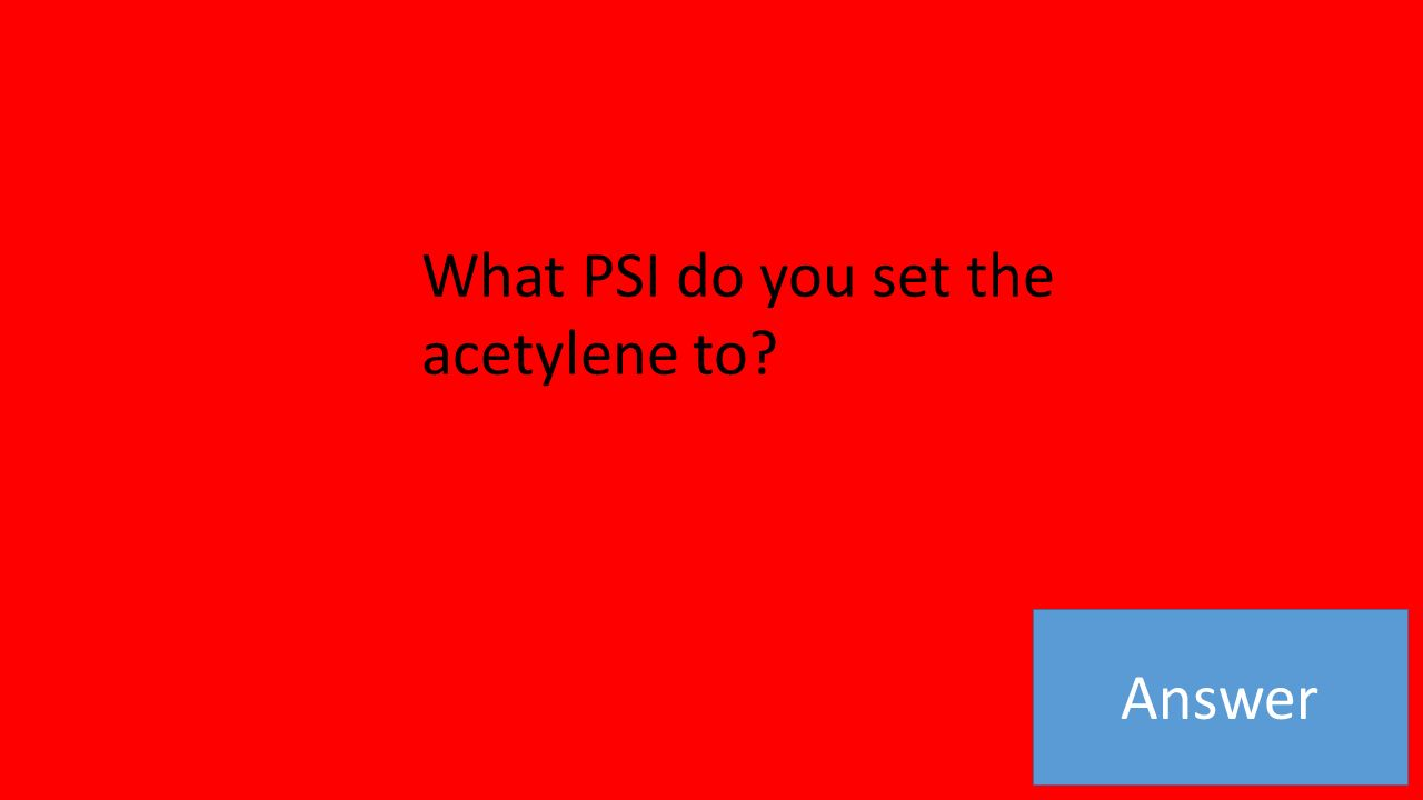 Answer What PSI do you set the acetylene to