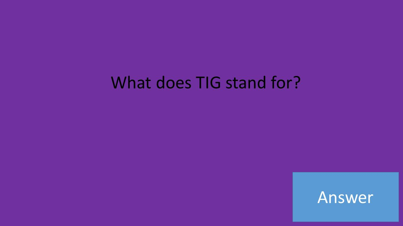 Answer What does TIG stand for