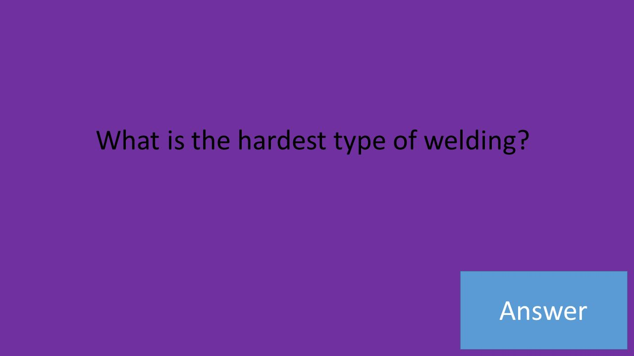 Answer What is the hardest type of welding
