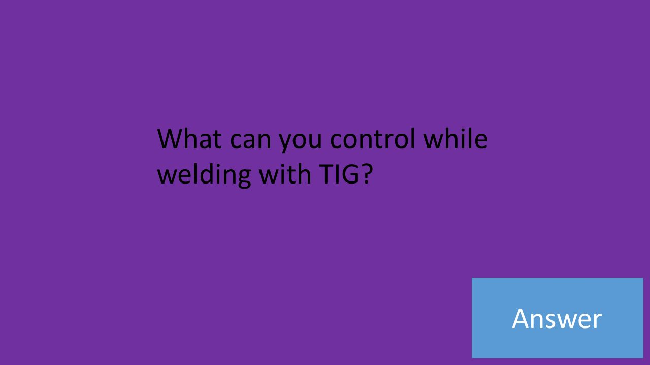 Answer What can you control while welding with TIG