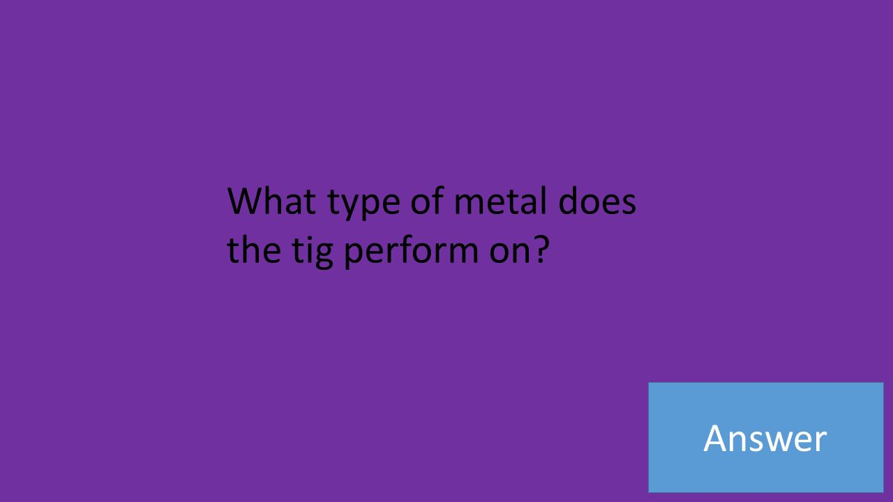 Answer What type of metal does the tig perform on
