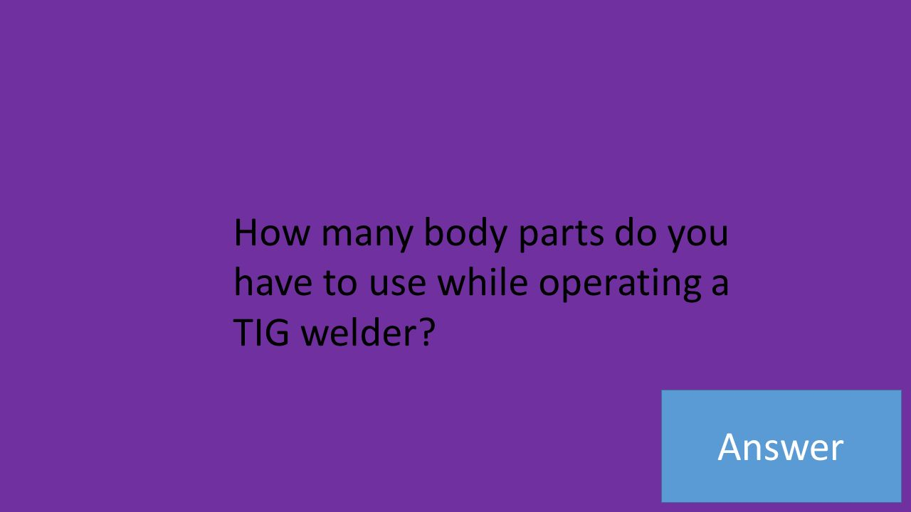 Answer How many body parts do you have to use while operating a TIG welder
