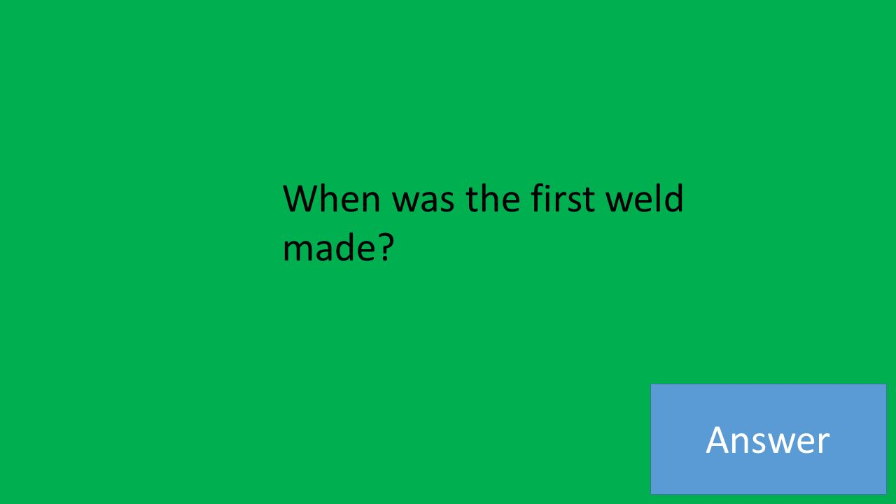 Answer When was the first weld made