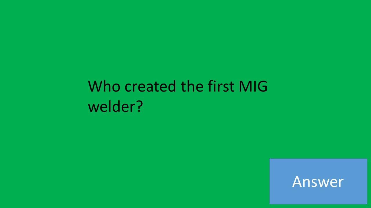 Answer Who created the first MIG welder