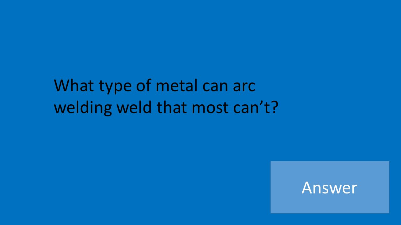 What type of metal can arc welding weld that most can't Answer