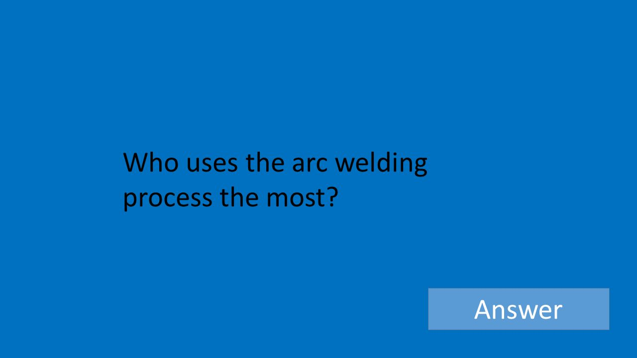 Who uses the arc welding process the most Answer
