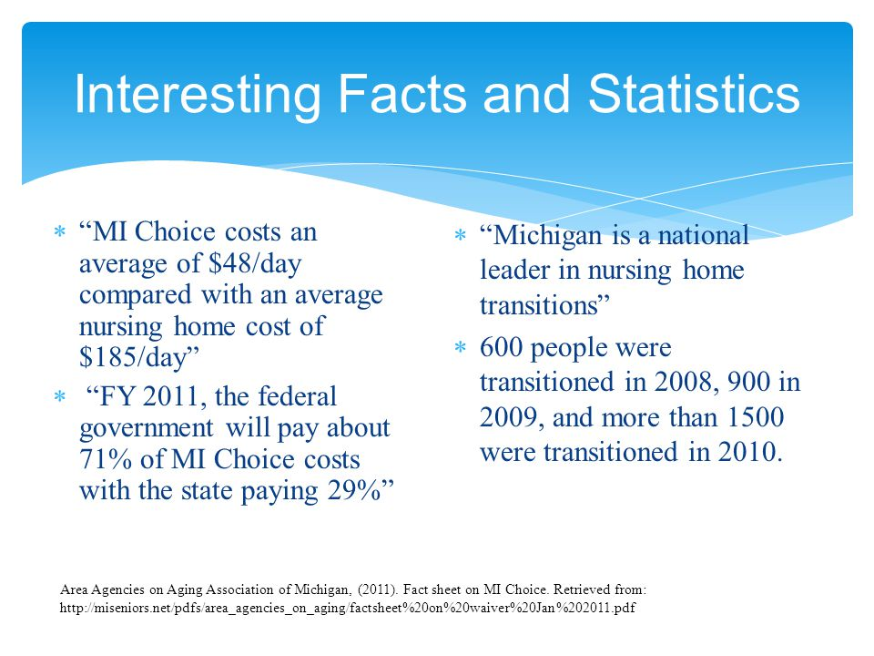 Interesting Facts and Statistics  MI Choice costs an average of $48/day compared with an average nursing home cost of $185/day  FY 2011, the federal government will pay about 71% of MI Choice costs with the state paying 29%  Michigan is a national leader in nursing home transitions  600 people were transitioned in 2008, 900 in 2009, and more than 1500 were transitioned in 2010.