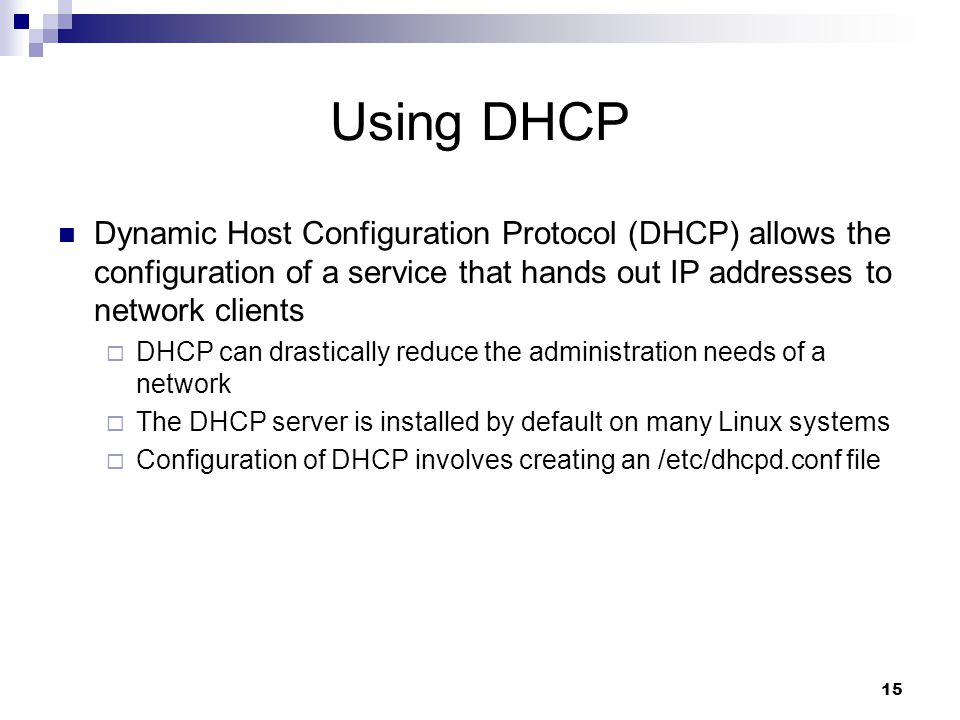 15 Using DHCP Dynamic Host Configuration Protocol (DHCP) allows the configuration of a service that hands out IP addresses to network clients  DHCP can drastically reduce the administration needs of a network  The DHCP server is installed by default on many Linux systems  Configuration of DHCP involves creating an /etc/dhcpd.conf file
