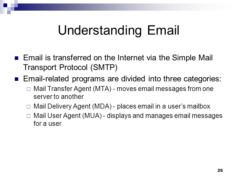 26 Understanding   is transferred on the Internet via the Simple Mail Transport Protocol (SMTP)  -related programs are divided into three categories:  Mail Transfer Agent (MTA) - moves  messages from one server to another  Mail Delivery Agent (MDA) - places  in a user's mailbox  Mail User Agent (MUA) - displays and manages  messages for a user