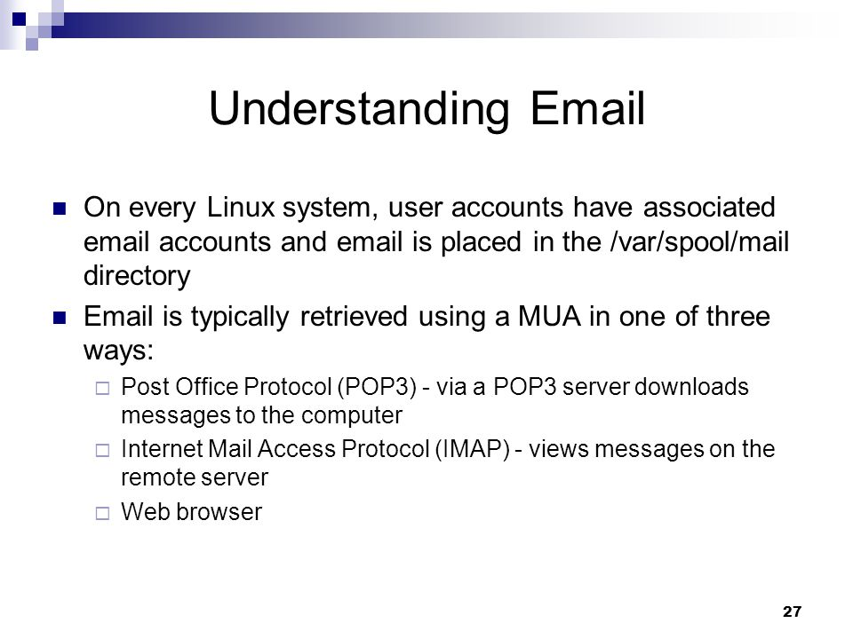 27 Understanding  On every Linux system, user accounts have associated  accounts and  is placed in the /var/spool/mail directory  is typically retrieved using a MUA in one of three ways:  Post Office Protocol (POP3) - via a POP3 server downloads messages to the computer  Internet Mail Access Protocol (IMAP) - views messages on the remote server  Web browser
