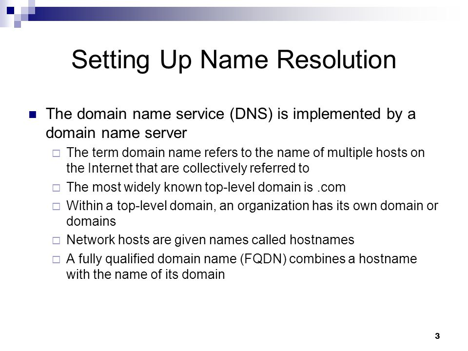 3 Setting Up Name Resolution The domain name service (DNS) is implemented by a domain name server  The term domain name refers to the name of multiple hosts on the Internet that are collectively referred to  The most widely known top-level domain is.com  Within a top-level domain, an organization has its own domain or domains  Network hosts are given names called hostnames  A fully qualified domain name (FQDN) combines a hostname with the name of its domain
