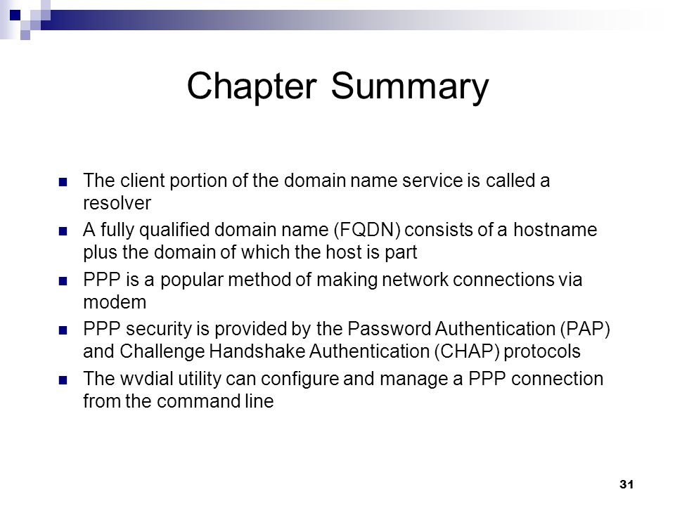 31 Chapter Summary The client portion of the domain name service is called a resolver A fully qualified domain name (FQDN) consists of a hostname plus the domain of which the host is part PPP is a popular method of making network connections via modem PPP security is provided by the Password Authentication (PAP) and Challenge Handshake Authentication (CHAP) protocols The wvdial utility can configure and manage a PPP connection from the command line