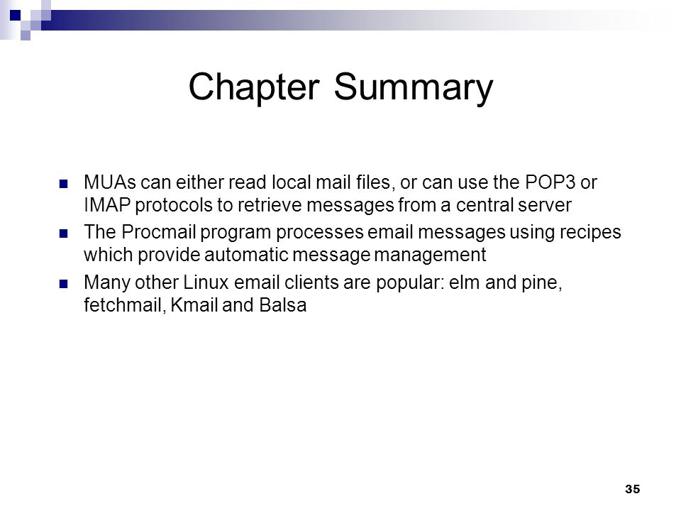 35 Chapter Summary MUAs can either read local mail files, or can use the POP3 or IMAP protocols to retrieve messages from a central server The Procmail program processes  messages using recipes which provide automatic message management Many other Linux  clients are popular: elm and pine, fetchmail, Kmail and Balsa