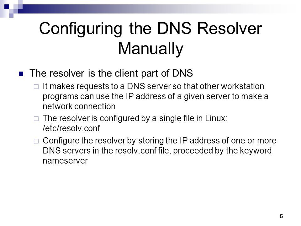 5 Configuring the DNS Resolver Manually The resolver is the client part of DNS  It makes requests to a DNS server so that other workstation programs can use the IP address of a given server to make a network connection  The resolver is configured by a single file in Linux: /etc/resolv.conf  Configure the resolver by storing the IP address of one or more DNS servers in the resolv.conf file, proceeded by the keyword nameserver