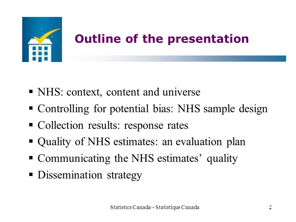 Outline of the presentation  NHS: context, content and universe  Controlling for potential bias: NHS sample design  Collection results: response rates  Quality of NHS estimates: an evaluation plan  Communicating the NHS estimates' quality  Dissemination strategy Statistics Canada – Statistique Canada2