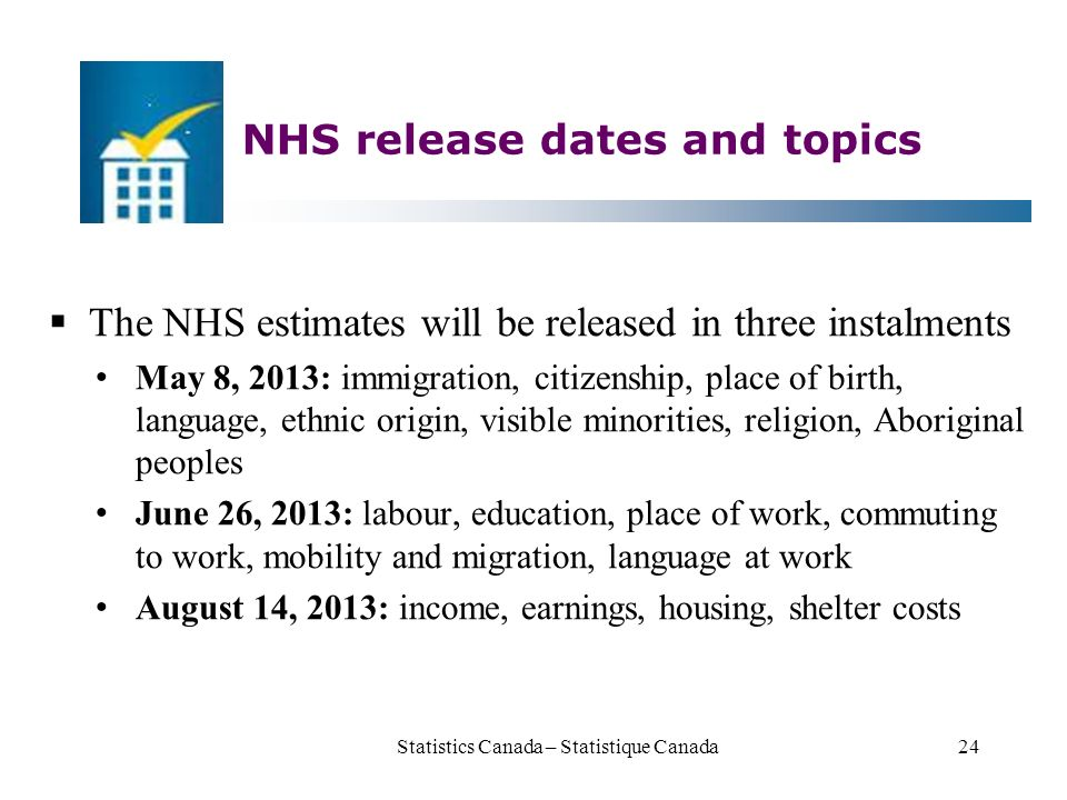 NHS release dates and topics  The NHS estimates will be released in three instalments May 8, 2013: immigration, citizenship, place of birth, language, ethnic origin, visible minorities, religion, Aboriginal peoples June 26, 2013: labour, education, place of work, commuting to work, mobility and migration, language at work August 14, 2013: income, earnings, housing, shelter costs Statistics Canada – Statistique Canada24