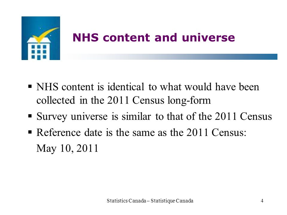 NHS content and universe  NHS content is identical to what would have been collected in the 2011 Census long-form  Survey universe is similar to that of the 2011 Census  Reference date is the same as the 2011 Census: May 10, 2011 Statistics Canada – Statistique Canada4
